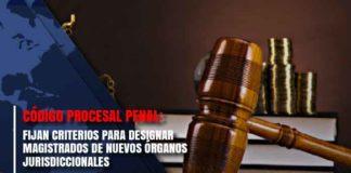 Código Procesal Penal: Fijan criterios para designar magistrados de nuevos órganos jurisdiccionales
