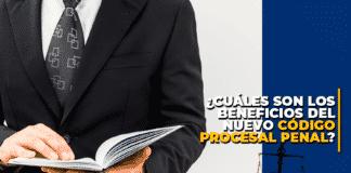 Cuáles son los beneficios del Nuevo Código Procesal Penal