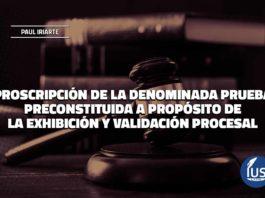 Proscripción de la denominada prueba preconstituida a propósito de la exhibición y validación procesal