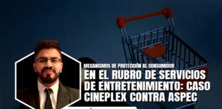 Mecanismos de protección al consumidor en el rubro de servicios de entretenimiento: caso Cineplex contra ASPEC