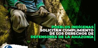 Pueblos indígenas solicitan cumplimiento de los derechos de defensores de la Amazonía