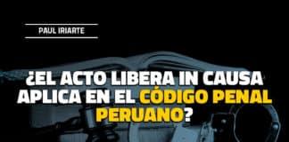¿El acto libera in causa aplica en el código penal peruano?
